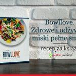 """""""Bowllove. Zdrowe i odżywcze miski pełne smaku"""" David Bez - recenzja książki"""