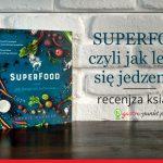 """""""Superfood czyli jak leczyć się jedzeniem"""" - recenzja książki"""